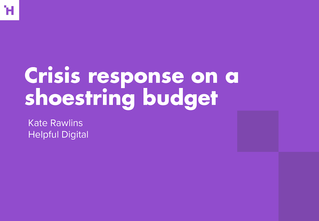 Crisis response on a shoestring budget Kate Rawlins Helpful Digital